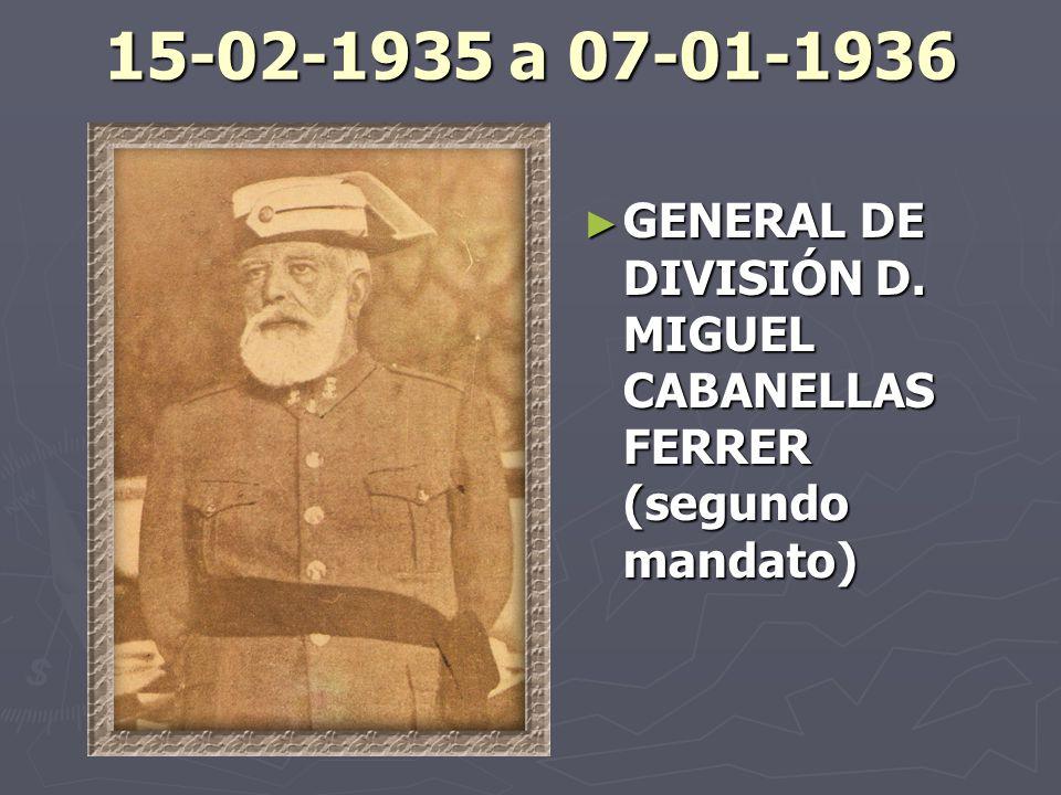 15-02-1935 a 07-01-1936 GENERAL DE DIVISIÓN D. MIGUEL CABANELLAS FERRER (segundo mandato)