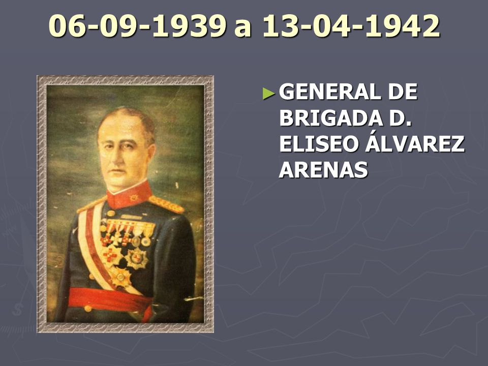 06-09-1939 a 13-04-1942 GENERAL DE BRIGADA D. ELISEO ÁLVAREZ ARENAS