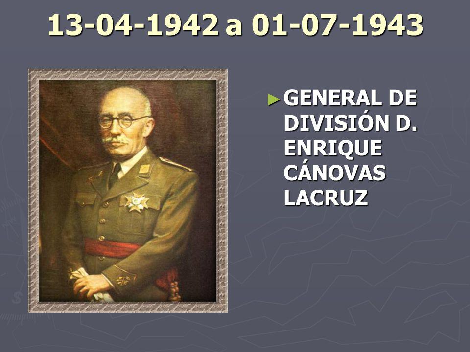 13-04-1942 a 01-07-1943 GENERAL DE DIVISIÓN D. ENRIQUE CÁNOVAS LACRUZ