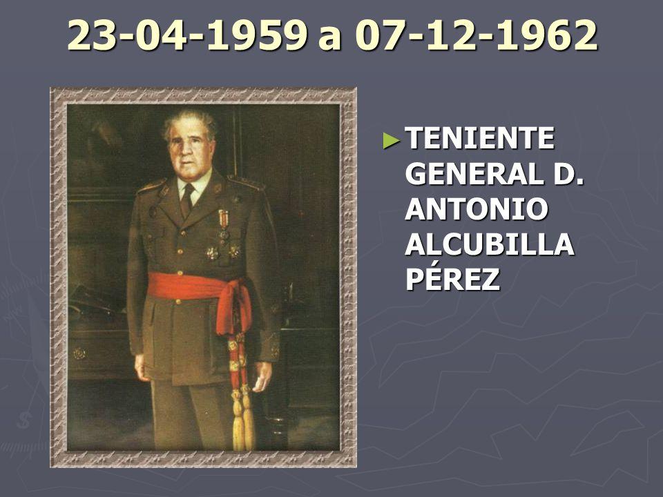 23-04-1959 a 07-12-1962 TENIENTE GENERAL D. ANTONIO ALCUBILLA PÉREZ