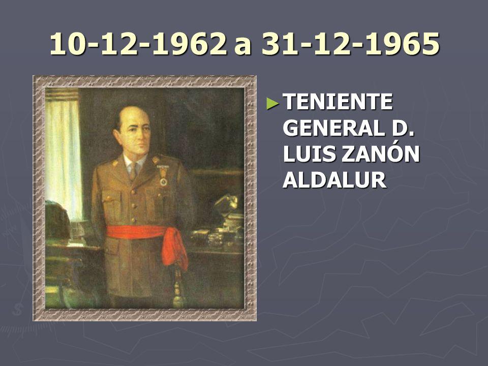 10-12-1962 a 31-12-1965 TENIENTE GENERAL D. LUIS ZANÓN ALDALUR