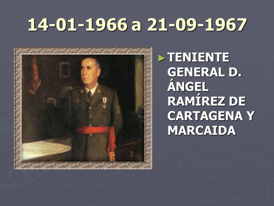 14-01-1966 a 21-09-1967 TENIENTE GENERAL D. ÁNGEL RAMÍREZ DE CARTAGENA Y MARCAIDA