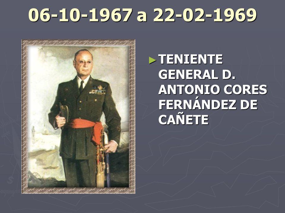 06-10-1967 a 22-02-1969 TENIENTE GENERAL D. ANTONIO CORES FERNÁNDEZ DE CAÑETE
