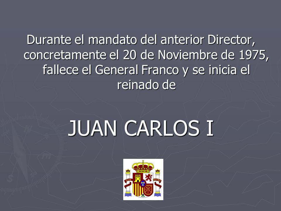 Durante el mandato del anterior Director, concretamente el 20 de Noviembre de 1975, fallece el General Franco y se inicia el reinado de