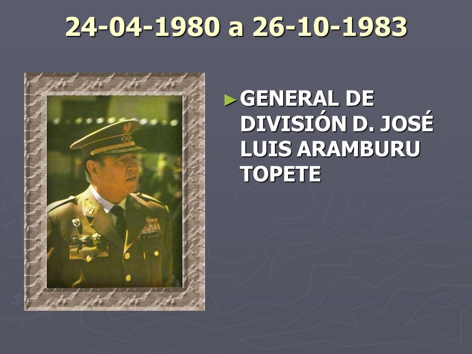 24-04-1980 a 26-10-1983 GENERAL DE DIVISIÓN D. JOSÉ LUIS ARAMBURU TOPETE