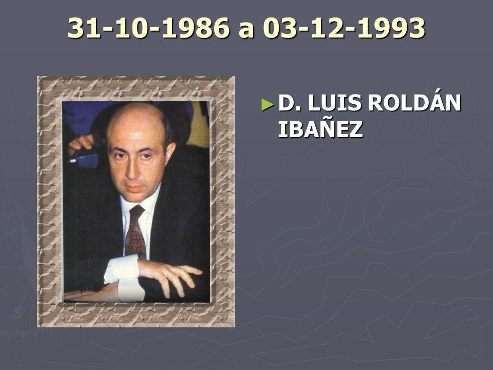 31-10-1986 a 03-12-1993 D. LUIS ROLDÁN IBAÑEZ