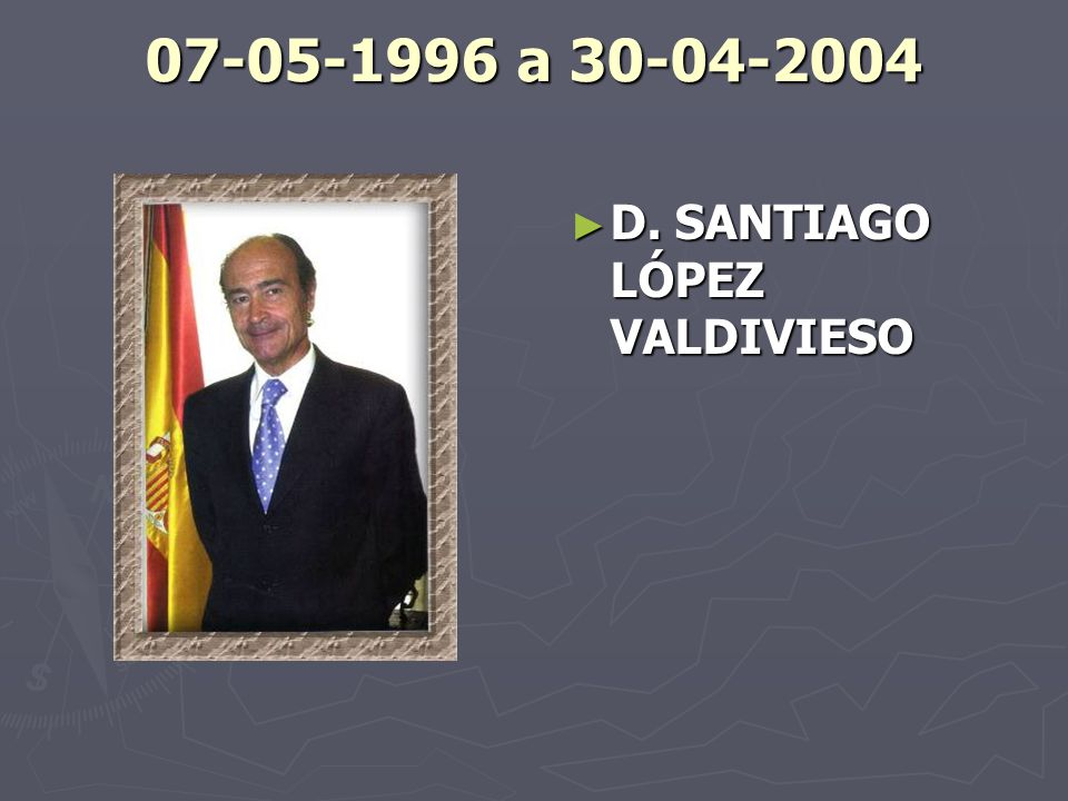 07-05-1996 a 30-04-2004 D. SANTIAGO LÓPEZ VALDIVIESO