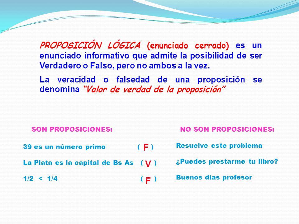 PROPOSICIÓN LÓGICA (enunciado cerrado) es un enunciado informativo que admite la posibilidad de ser Verdadero o Falso, pero no ambos a la vez.