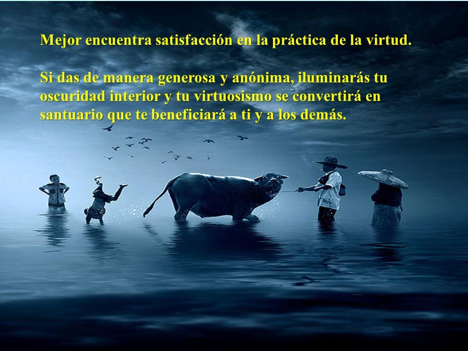 Mejor encuentra satisfacción en la práctica de la virtud.