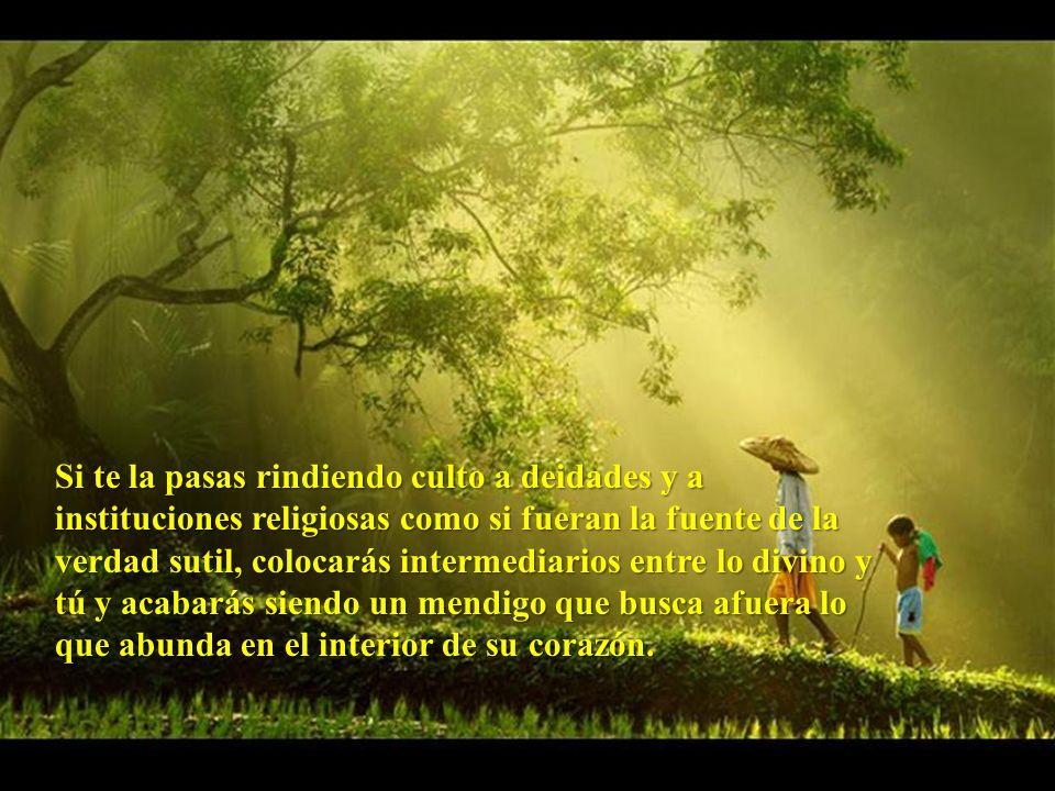 Si te la pasas rindiendo culto a deidades y a instituciones religiosas como si fueran la fuente de la verdad sutil, colocarás intermediarios entre lo divino y tú y acabarás siendo un mendigo que busca afuera lo que abunda en el interior de su corazón.