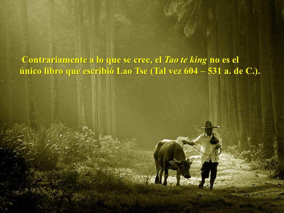 Contrariamente a lo que se cree, el Tao te king no es el único libro que escribió Lao Tse (Tal vez 604 – 531 a.