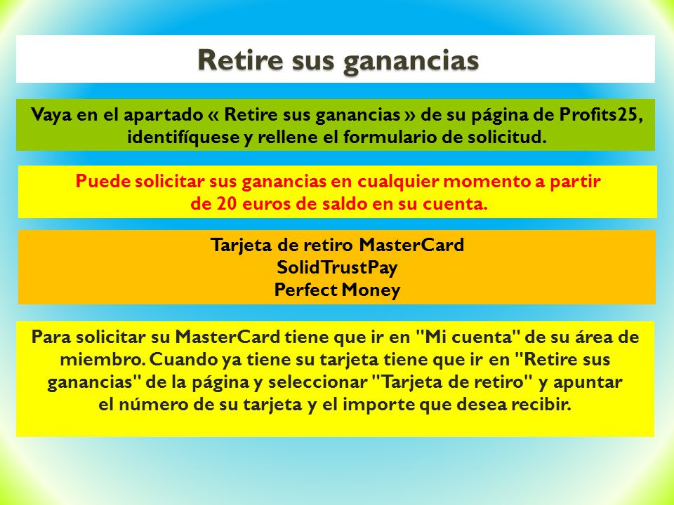 Retire sus ganancias Vaya en el apartado « Retire sus ganancias » de su página de Profits25, identifíquese y rellene el formulario de solicitud.