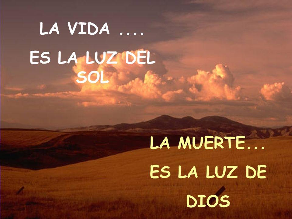 LA VIDA .... ES LA LUZ DEL SOL LA MUERTE... ES LA LUZ DE DIOS