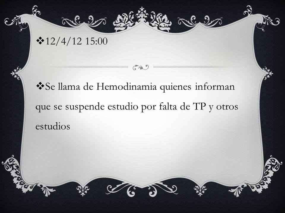 12/4/12 15:00 Se llama de Hemodinamia quienes informan que se suspende estudio por falta de TP y otros estudios.