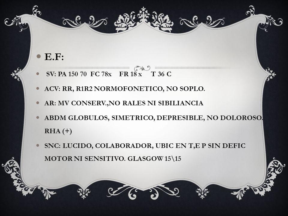 E.F: SV: PA 150 70 FC 78x FR 18 x T 36 C. ACV: RR, R1R2 NORMOFONETICO, NO SOPLO. AR: MV CONSERV.,NO RALES NI SIBILIANCIA.