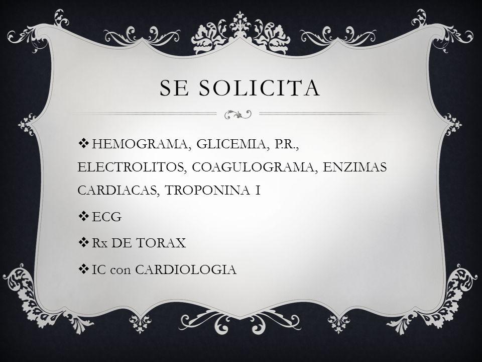 Se solicita HEMOGRAMA, GLICEMIA, P.R., ELECTROLITOS, COAGULOGRAMA, ENZIMAS CARDIACAS, TROPONINA I. ECG.