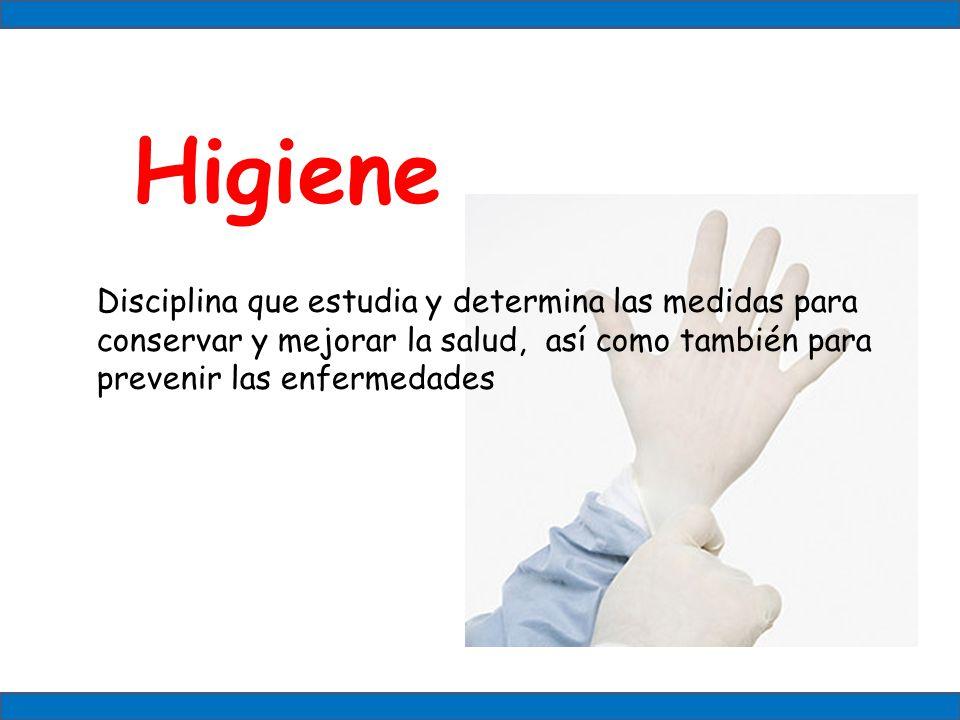Higiene Disciplina que estudia y determina las medidas para conservar y mejorar la salud, así como también para prevenir las enfermedades.