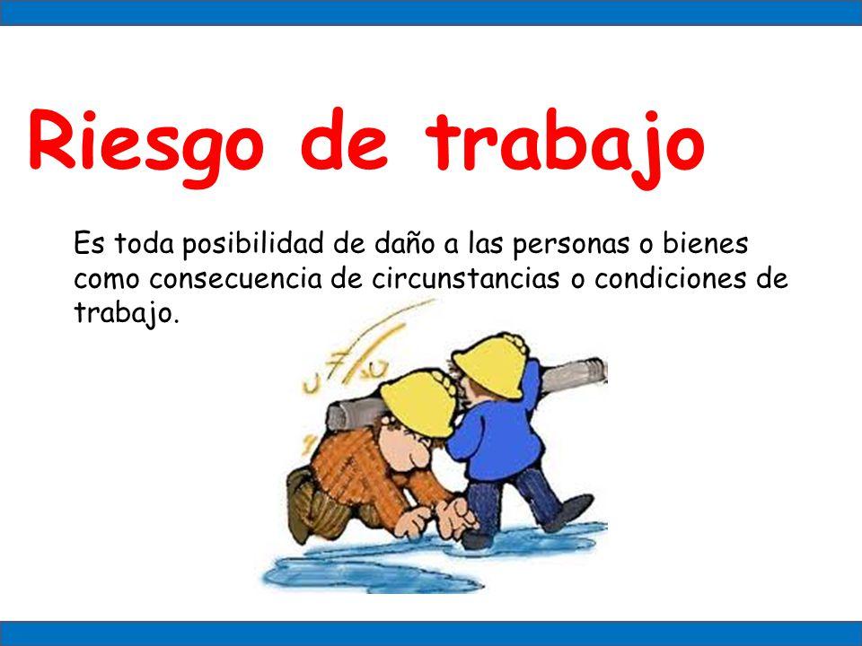 Riesgo de trabajo Es toda posibilidad de daño a las personas o bienes como consecuencia de circunstancias o condiciones de trabajo.