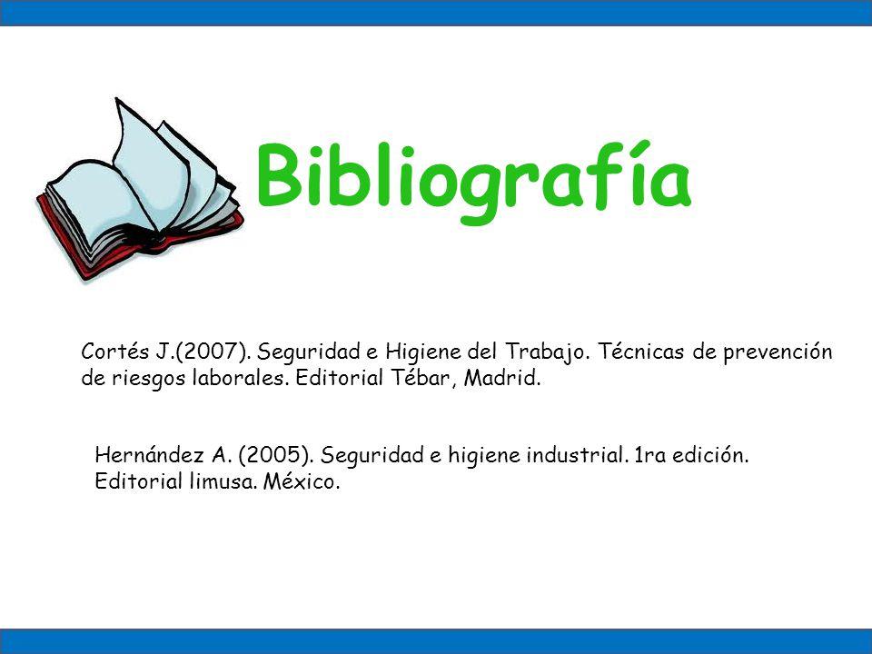 Bibliografía Cortés J.(2007). Seguridad e Higiene del Trabajo. Técnicas de prevención de riesgos laborales. Editorial Tébar, Madrid.
