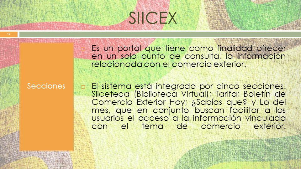 SIICEX Secciones. Es un portal que tiene como finalidad ofrecer en un solo punto de consulta, la información relacionada con el comercio exterior.