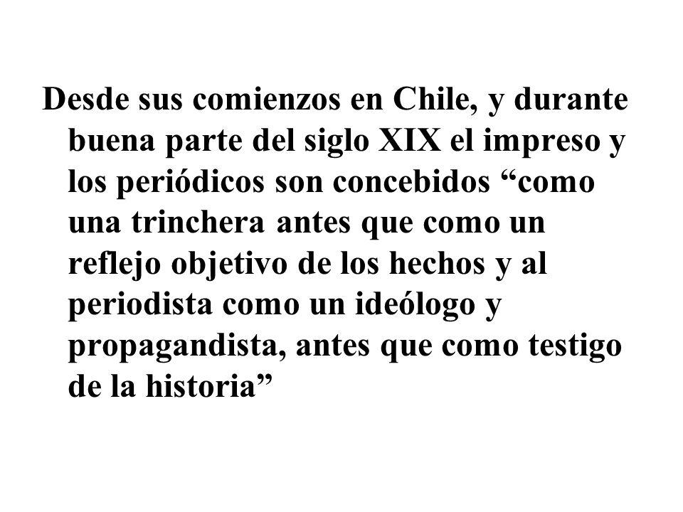 Desde sus comienzos en Chile, y durante buena parte del siglo XIX el impreso y los periódicos son concebidos como una trinchera antes que como un reflejo objetivo de los hechos y al periodista como un ideólogo y propagandista, antes que como testigo de la historia