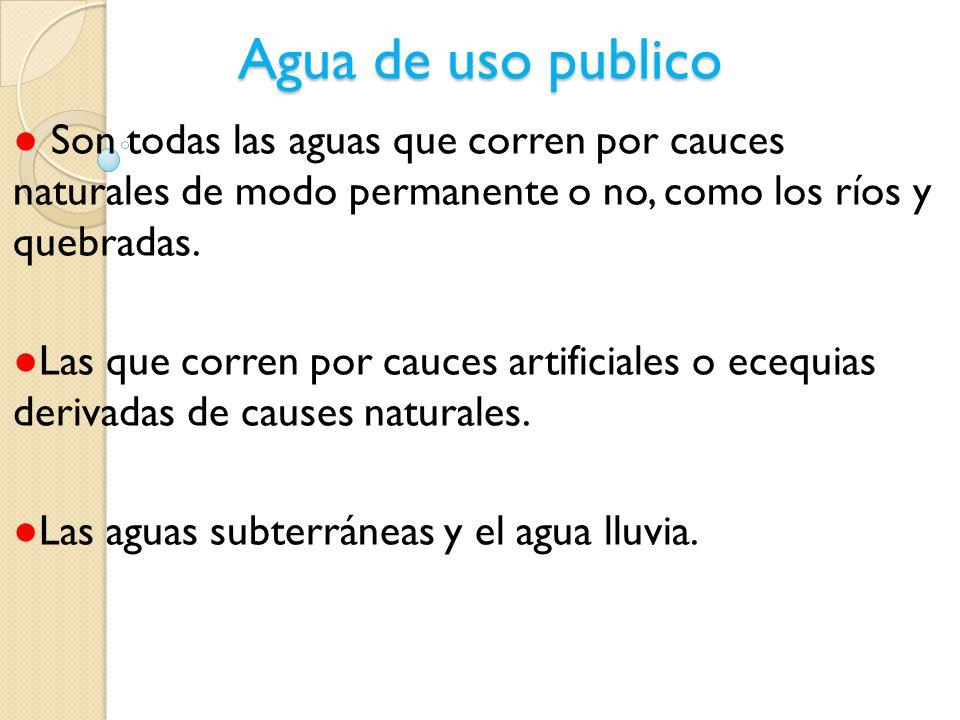 Agua de uso publico ● Son todas las aguas que corren por cauces naturales de modo permanente o no, como los ríos y quebradas.