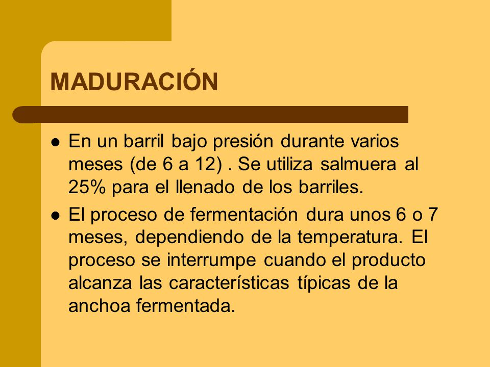 MADURACIÓN En un barril bajo presión durante varios meses (de 6 a 12) . Se utiliza salmuera al 25% para el llenado de los barriles.