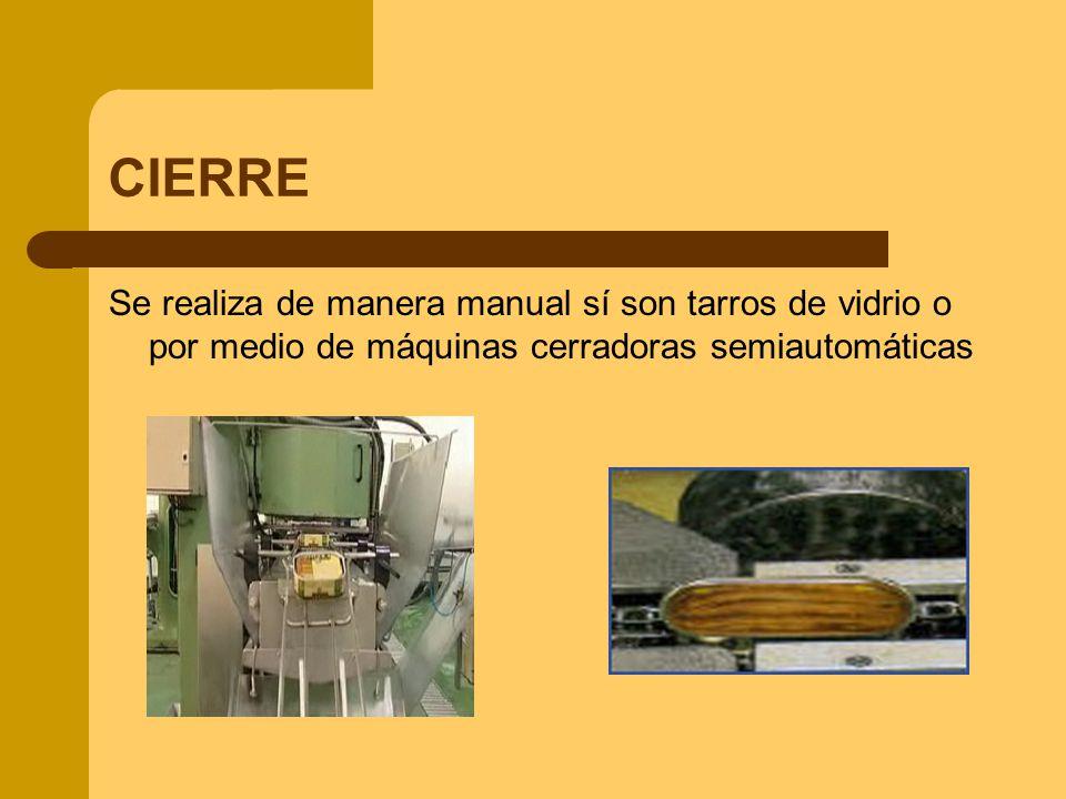 CIERRE Se realiza de manera manual sí son tarros de vidrio o por medio de máquinas cerradoras semiautomáticas.