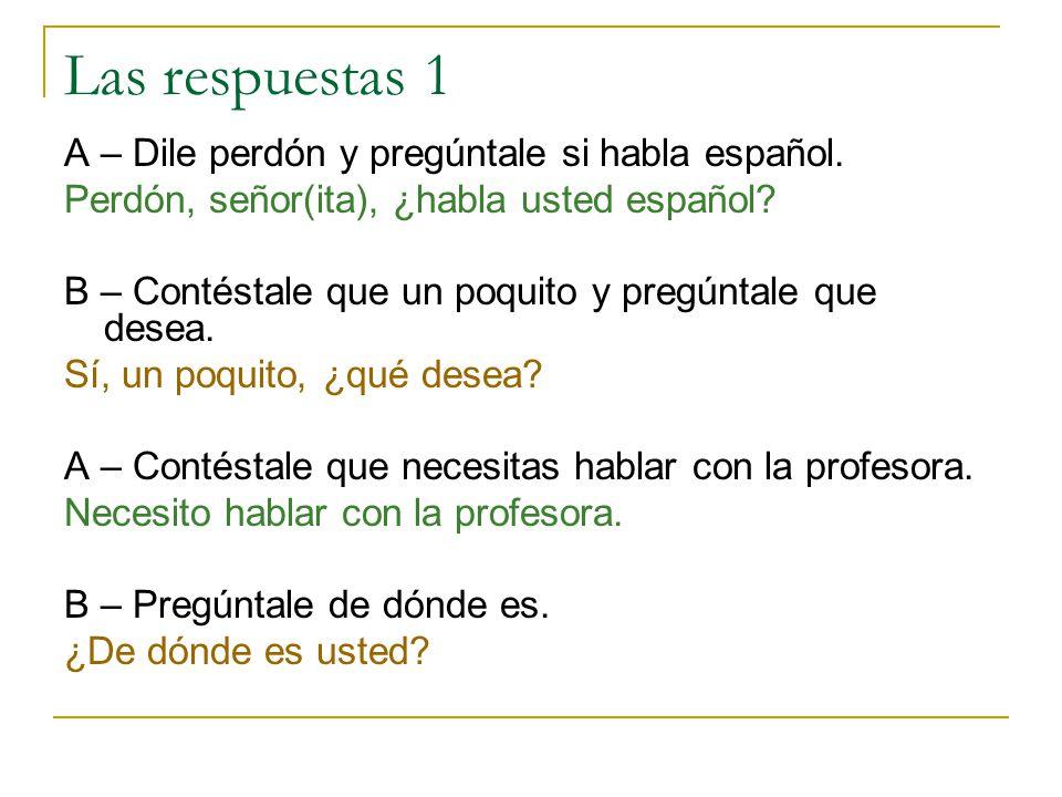 Las respuestas 1 A – Dile perdón y pregúntale si habla español.