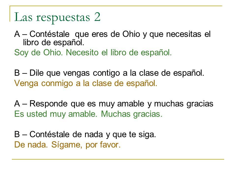 Las respuestas 2 A – Contéstale que eres de Ohio y que necesitas el libro de español. Soy de Ohio. Necesito el libro de español.