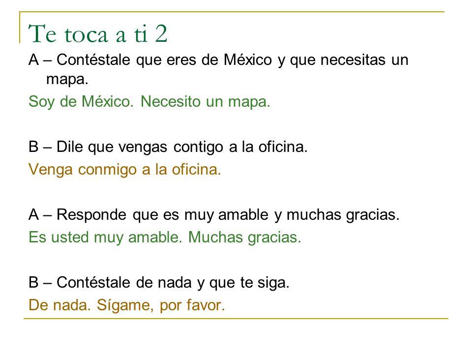 Te toca a ti 2 A – Contéstale que eres de México y que necesitas un mapa. Soy de México. Necesito un mapa.