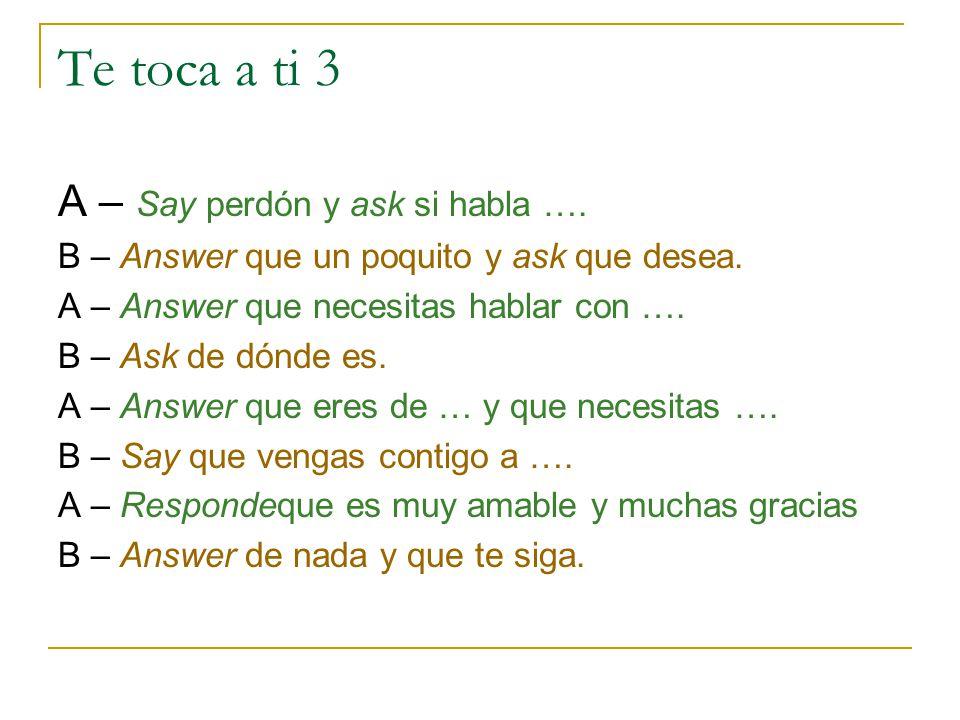 Te toca a ti 3 A – Say perdón y ask si habla ….