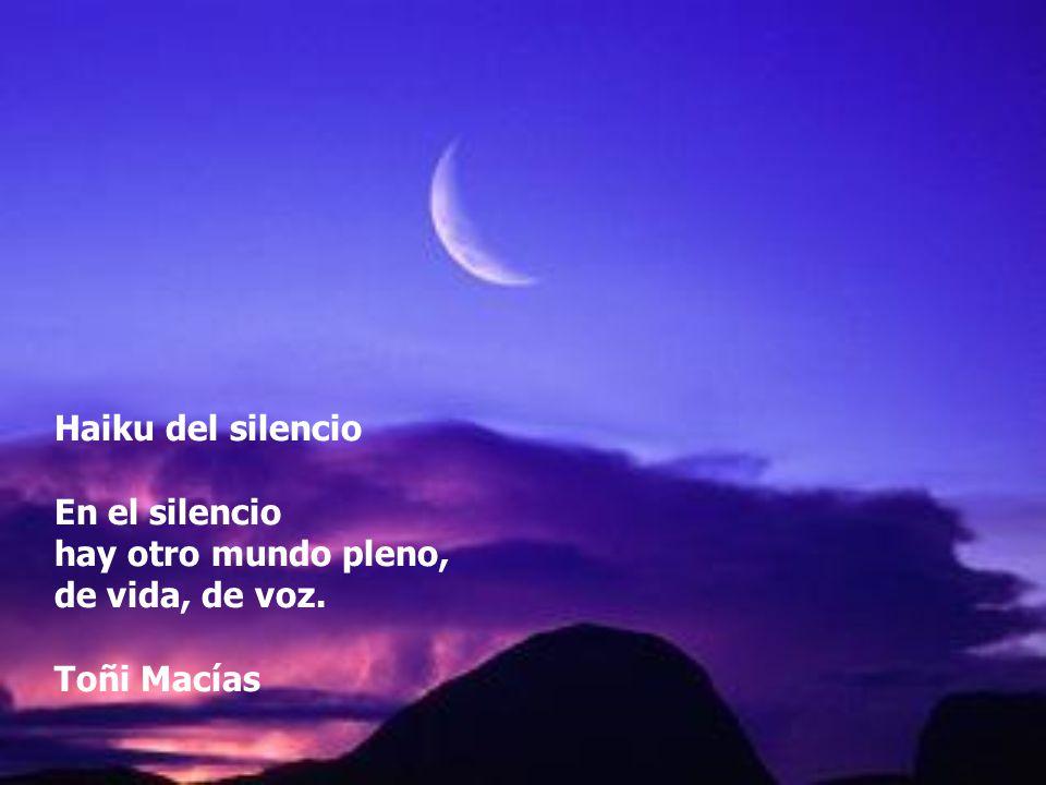 Haiku del silencio En el silencio hay otro mundo pleno, de vida, de voz. Toñi Macías