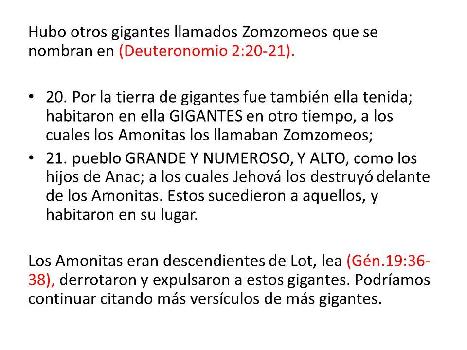 Hubo otros gigantes llamados Zomzomeos que se nombran en (Deuteronomio 2:20-21).