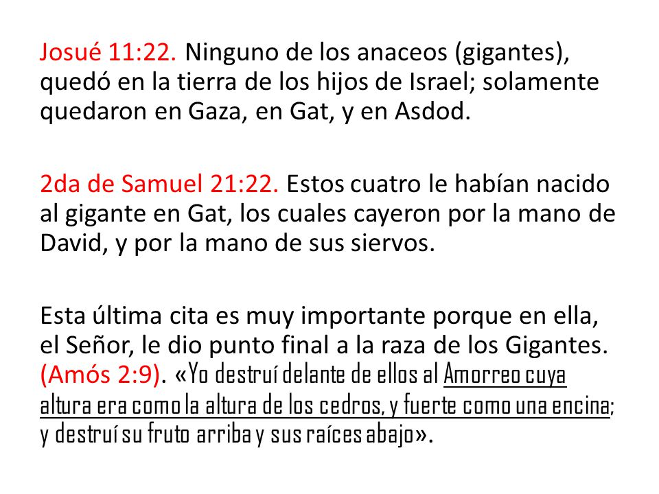 Josué 11:22. Ninguno de los anaceos (gigantes), quedó en la tierra de los hijos de Israel; solamente quedaron en Gaza, en Gat, y en Asdod.