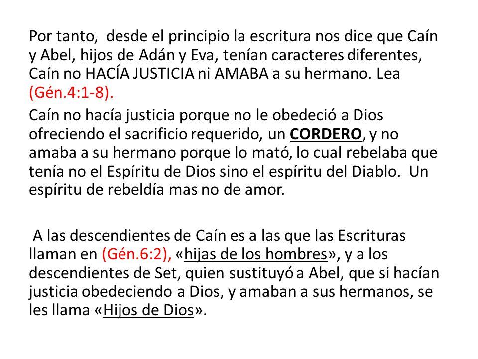 Por tanto, desde el principio la escritura nos dice que Caín y Abel, hijos de Adán y Eva, tenían caracteres diferentes, Caín no HACÍA JUSTICIA ni AMABA a su hermano.