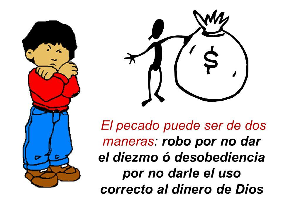El pecado puede ser de dos maneras: robo por no dar el diezmo ó desobediencia por no darle el uso correcto al dinero de Dios