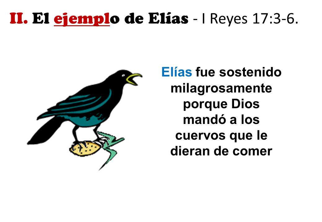 II. El ejemplo de Elías - I Reyes 17:3-6.