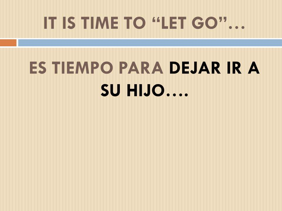It is time to let go … Es tiempo para dejar ir a su hijo….