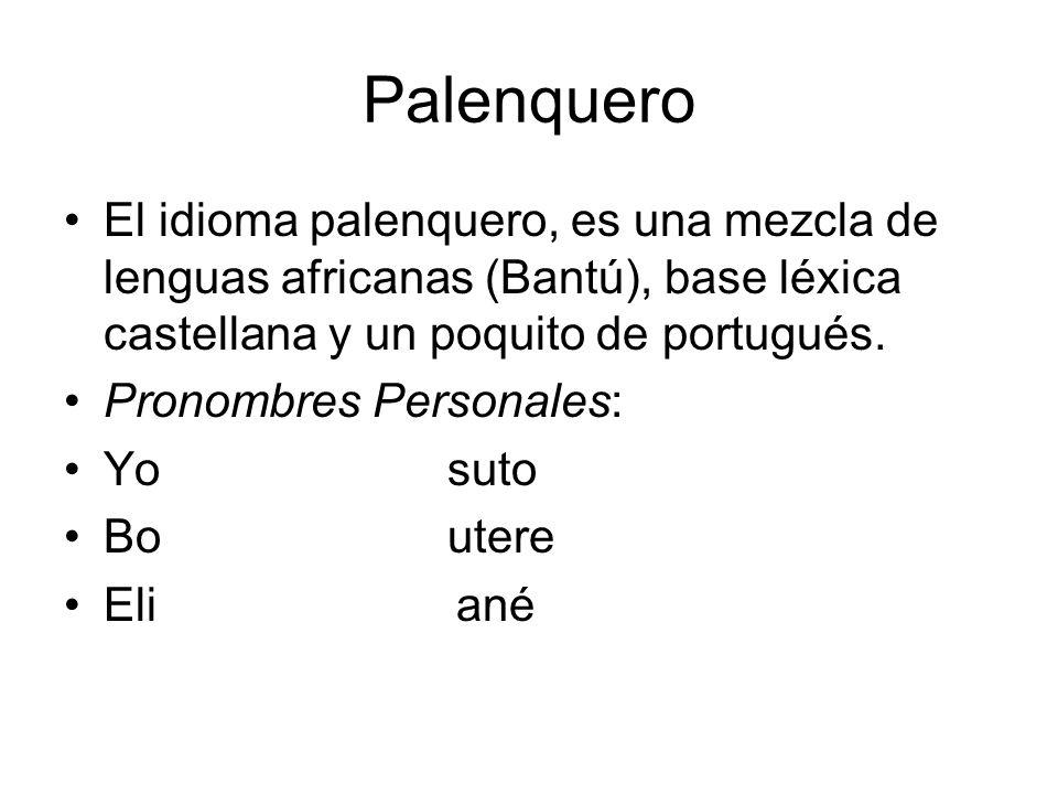 Palenquero El idioma palenquero, es una mezcla de lenguas africanas (Bantú), base léxica castellana y un poquito de portugués.
