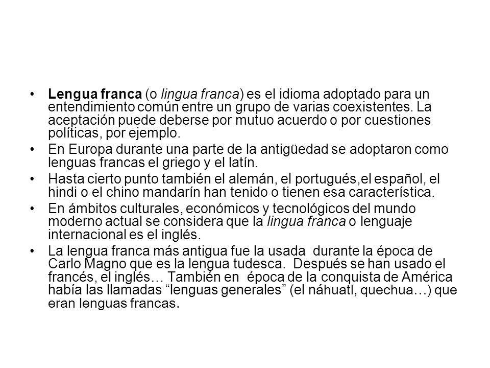 Lengua franca (o lingua franca) es el idioma adoptado para un entendimiento común entre un grupo de varias coexistentes. La aceptación puede deberse por mutuo acuerdo o por cuestiones políticas, por ejemplo.