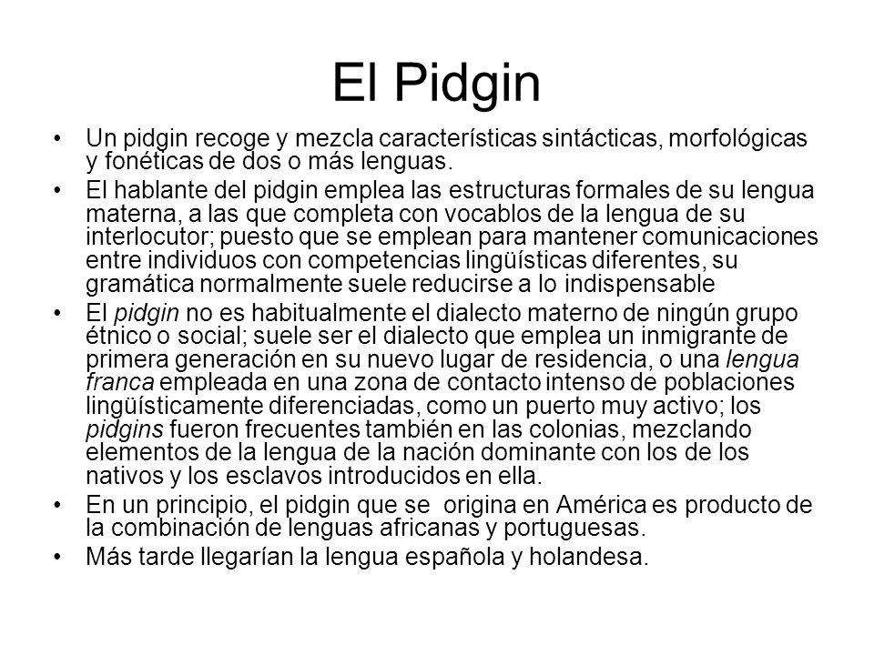 El Pidgin Un pidgin recoge y mezcla características sintácticas, morfológicas y fonéticas de dos o más lenguas.