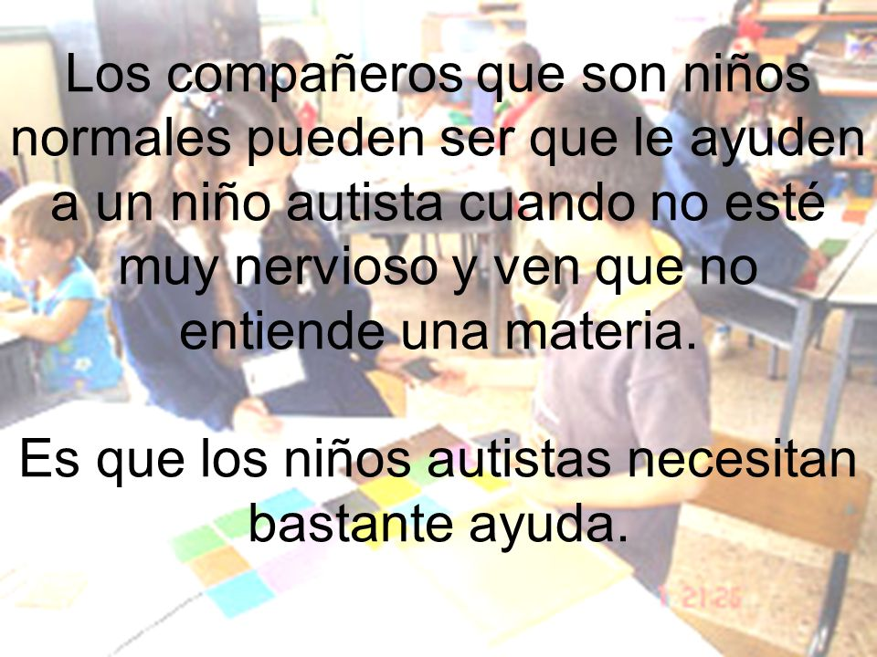 Los compañeros que son niños normales pueden ser que le ayuden a un niño autista cuando no esté muy nervioso y ven que no entiende una materia.