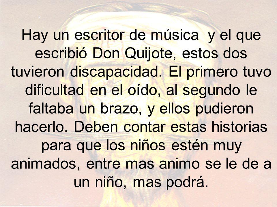 Hay un escritor de música y el que escribió Don Quijote, estos dos tuvieron discapacidad.