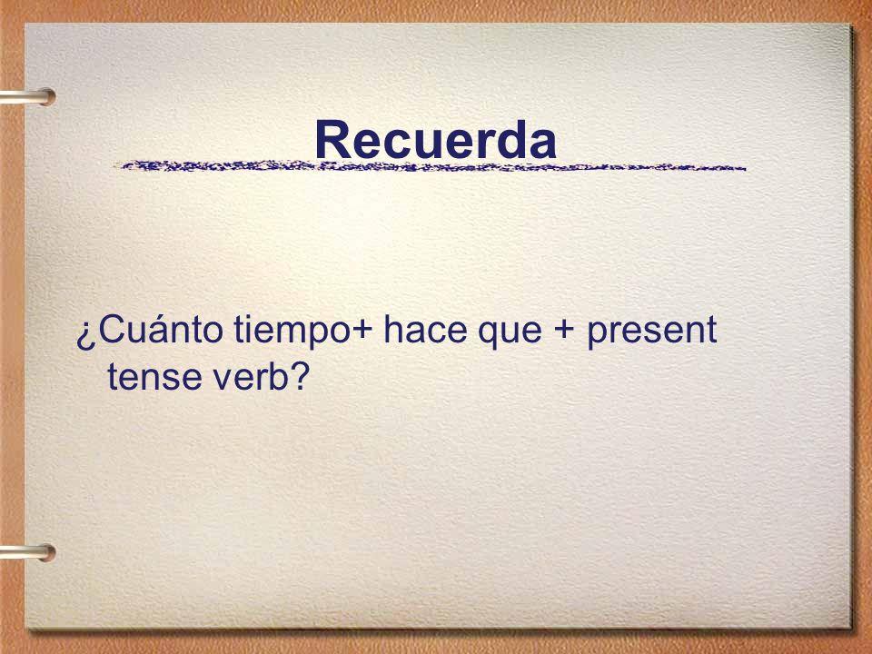 Recuerda ¿Cuánto tiempo+ hace que + present tense verb