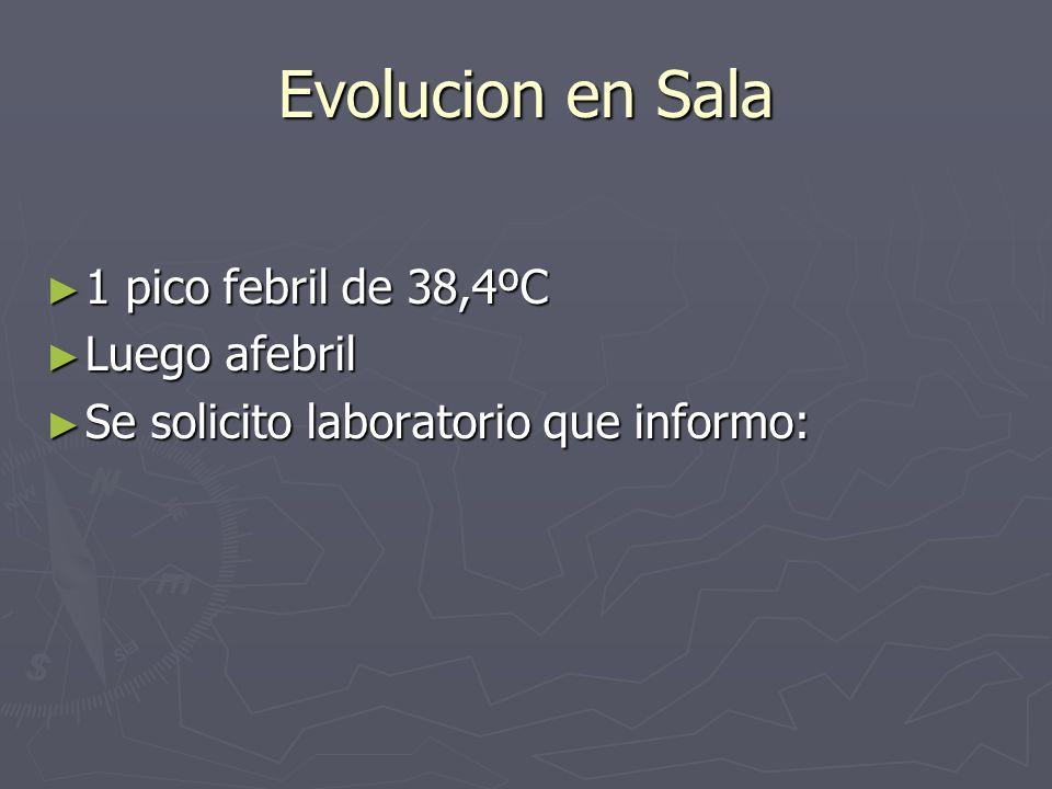 Evolucion en Sala 1 pico febril de 38,4ºC Luego afebril
