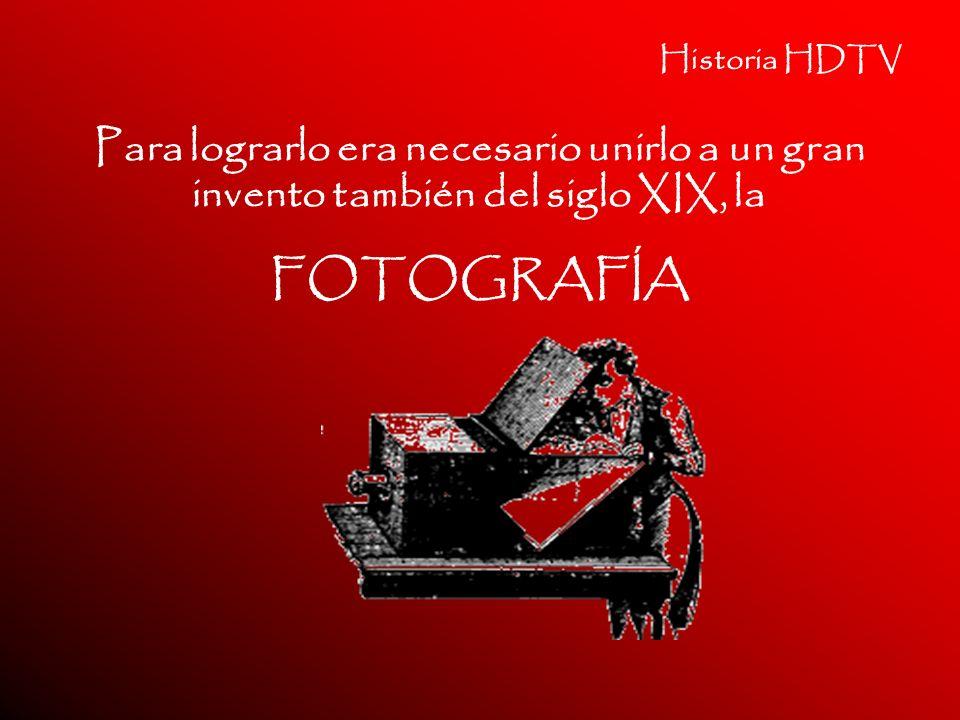 Historia HDTV Para lograrlo era necesario unirlo a un gran invento también del siglo XIX, la. FOTOGRAFÍA.