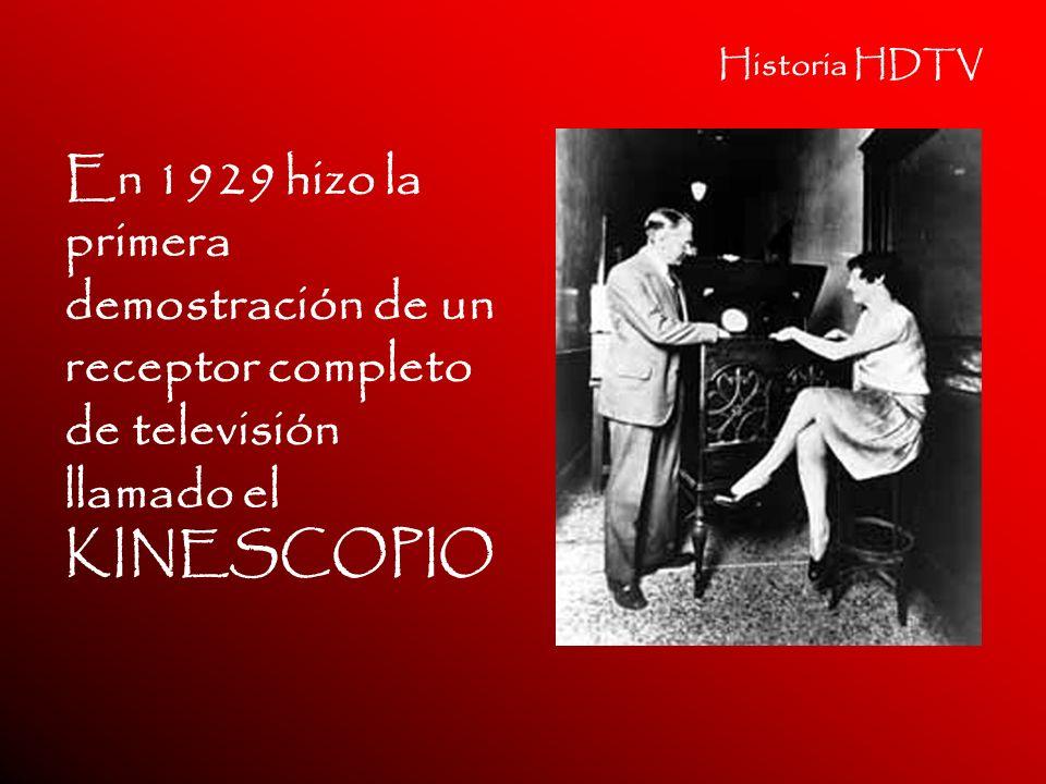 Historia HDTV En 1929 hizo la primera demostración de un receptor completo de televisión llamado el KINESCOPIO.
