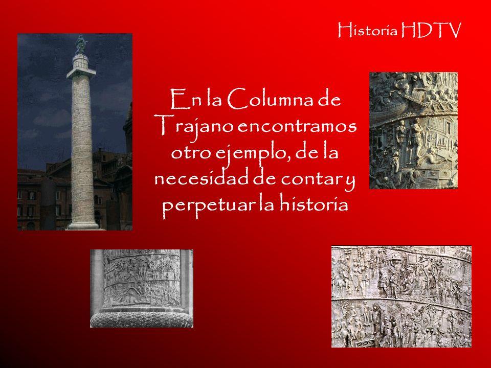 Historia HDTV En la Columna de Trajano encontramos otro ejemplo, de la necesidad de contar y perpetuar la historia.