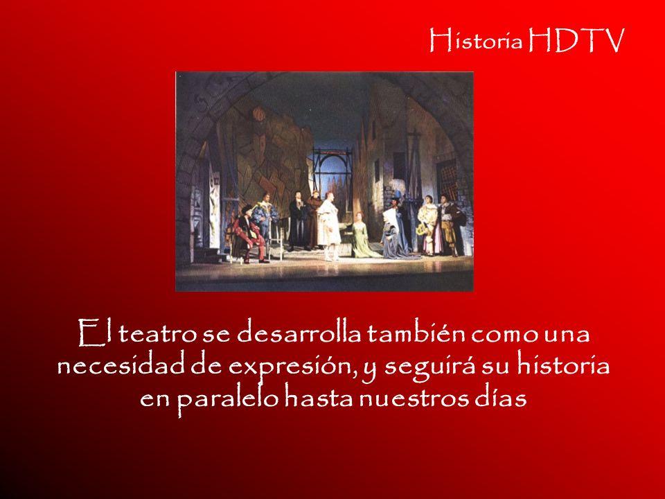 Historia HDTV El teatro se desarrolla también como una necesidad de expresión, y seguirá su historia en paralelo hasta nuestros días.